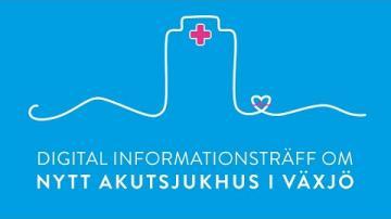 INFORMATIONSTRÄFF OM NYTT AKUTSJUKHUS I VÄXJÖ